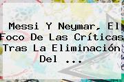 <b>Messi</b> Y Neymar, El Foco De Las Críticas Tras La Eliminación Del <b>...</b>