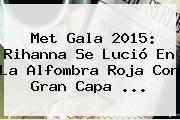 <b>Met Gala 2015</b>: Rihanna Se Lució En La Alfombra Roja Con Gran Capa <b>...</b>