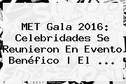 <b>MET Gala 2016</b>: Celebridades Se Reunieron En Evento Benéfico | El <b>...</b>