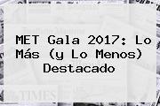 <b>MET Gala 2017</b>: Lo Más (y Lo Menos) Destacado