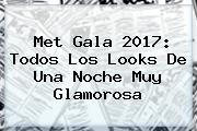 <b>Met Gala 2017</b>: Todos Los Looks De Una Noche Muy Glamorosa