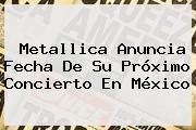 <b>Metallica</b> Anuncia Fecha De Su Próximo Concierto En México