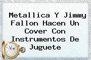 Metallica Y <b>Jimmy Fallon</b> Hacen Un Cover Con Instrumentos De Juguete