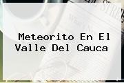 <b>Meteorito</b> En El Valle Del Cauca