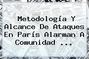 Metodología Y Alcance De Ataques En París Alarman A Comunidad <b>...</b>