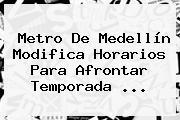 Metro De Medellín Modifica Horarios Para Afrontar Temporada <b>...</b>