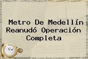 <b>Metro De Medellín</b> Reanudó Operación Completa