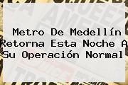 <b>Metro De Medellín</b> Retorna Esta Noche A Su Operación Normal