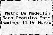 Metro De Medellín Será Gratuito Este Domingo <b>11 De Marzo</b>