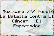 <b>Mexicano 777</b> Perdió La Batalla Contra El Cáncer - El Espectador