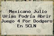 Mexicano Julio Urías Podría Abrir Juego 4 Por <b>Dodgers</b> En SCLN