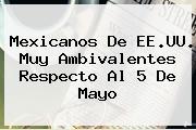 Mexicanos De EE.UU. Muy Ambivalentes Respecto Al <b>5 De Mayo</b>