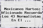 Mexicanos Hartos: Aficionado Recuerda Los 43 Normalistas En El <b>...</b>