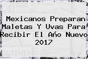 Mexicanos Preparan Maletas Y Uvas Para Recibir El <b>Año Nuevo 2017</b>