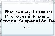 <b>Mexicanos Primero</b> Promoverá Amparo Contra Suspensión De <b>...</b>