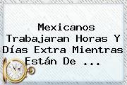 Mexicanos Trabajaran Horas Y Días Extra Mientras Están De <b>...</b>