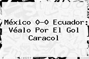 <b>México</b> 0-0 <b>Ecuador</b>: Véalo Por El Gol Caracol