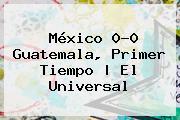 <b>México</b> 0-0 <b>Guatemala</b>, Primer Tiempo | El Universal