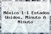 <b>México</b> 1-1 <b>Estados Unidos</b>, Minuto A Minuto