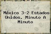 <b>México</b> 3-2 <b>Estados Unidos</b>, Minuto A Minuto