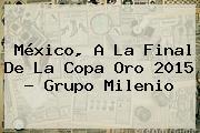 México, A La Final De La <b>Copa Oro 2015</b> - Grupo Milenio