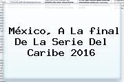 México, A La <b>final</b> De La <b>Serie Del Caribe 2016</b>