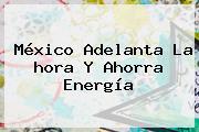 <b>México</b> Adelanta La <b>hora</b> Y Ahorra Energía