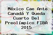 <b>México</b> Cae Ante Canadá Y Queda Cuarto Del Preolímpico <b>FIBA 2015</b>