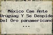 <b>México</b> Cae Ante <b>Uruguay</b> Y Se Despide Del Oro <b>panamericano</b>