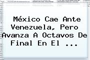 México Cae Ante Venezuela, Pero Avanza A Octavos De Final En El ...