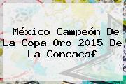México Campeón De La Copa Oro 2015 De La <b>Concacaf</b>