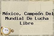 México, Campeón Del <b>Mundial De Lucha Libre</b>