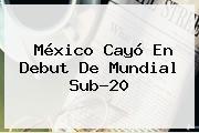 México Cayó En Debut De <b>Mundial Sub-20</b>