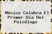 México Celebra El Primer Día Del <b>Psicólogo</b>