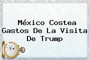 México Costea Gastos De La Visita De Trump