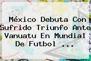 México Debuta Con Sufrido Triunfo Ante Vanuatu En <b>Mundial</b> De Futbol ...