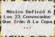 México Definió A Los 23 Convocados Que Irán A La <b>Copa</b> ...