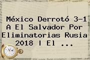 <b>México</b> Derrotó 3-1 A<b> El <b>Salvador</b> Por Eliminatorias Rusia 2018 | El ...