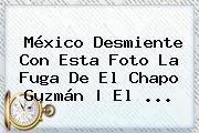 México Desmiente Con Esta Foto La Fuga De<b> El <b>Chapo Guzmán</b> | El ...