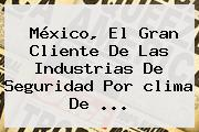 México, El Gran Cliente De Las Industrias De Seguridad Por <b>clima</b> De <b>...</b>