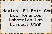 Mexico, El País Con Los Horarios Laborales Más Largos: <b>UNAM</b>