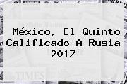 México, El Quinto Calificado A Rusia 2017