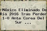 México Eliminado De Río <b>2016</b> Tras Perder 1-0 Ante Corea Del Sur ...