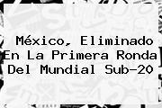 <b>México</b>, Eliminado En La Primera Ronda Del Mundial <b>Sub</b>-<b>20</b>