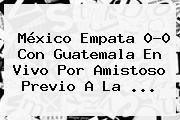 <b>México</b> Empata 0-0 Con <b>Guatemala</b> En Vivo Por Amistoso Previo A La <b>...</b>