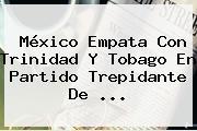 <b>México</b> Empata Con Trinidad Y Tobago En Partido Trepidante De <b>...</b>