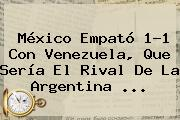 <b>México</b> Empató 1-1 Con <b>Venezuela</b>, Que Sería El Rival De La Argentina <b>...</b>