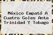 <b>México</b> Empató A Cuatro Goles Ante Trinidad Y Tobago