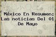 México En Resumen: Las <b>noticias</b> Del 01 De Mayo