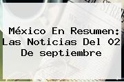 México En Resumen: Las Noticias Del 02 De <b>septiembre</b>
